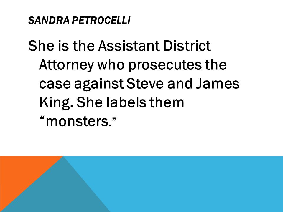Sandra Petrocelli She is the Assistant District Attorney who prosecutes the case against Steve and James King.