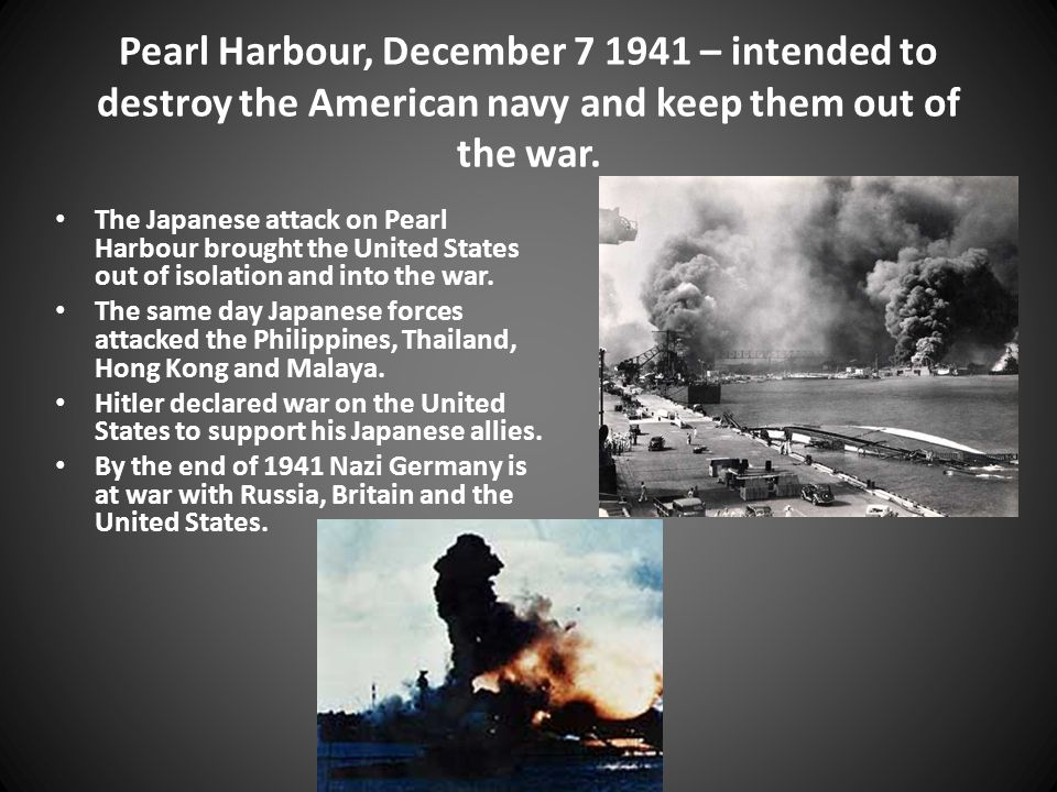 Pearl Harbour, December 7 1941 – intended to destroy the American navy and keep them out of the war.