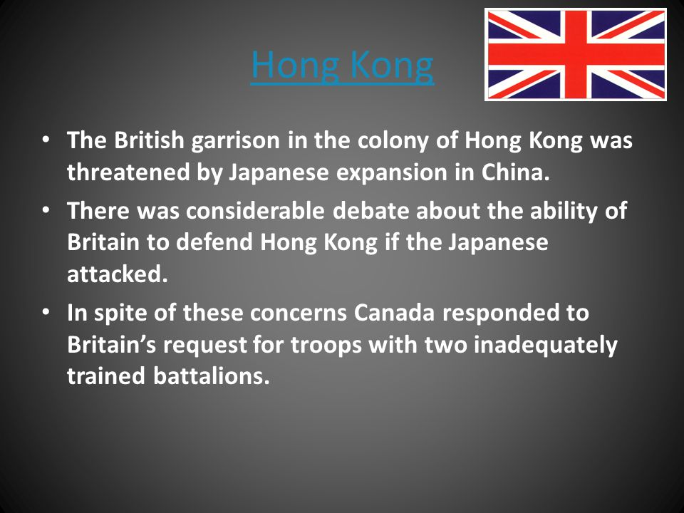 Hong Kong The British garrison in the colony of Hong Kong was threatened by Japanese expansion in China.