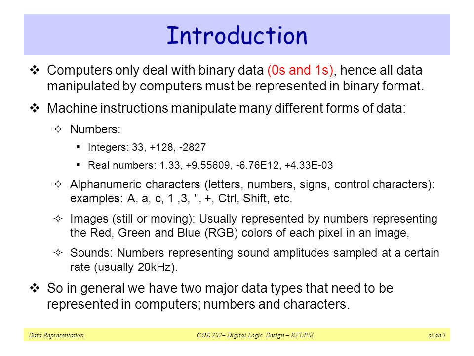 Introduction Computers only deal with binary data (0s and 1s), hence all data manipulated by computers must be represented in binary format.