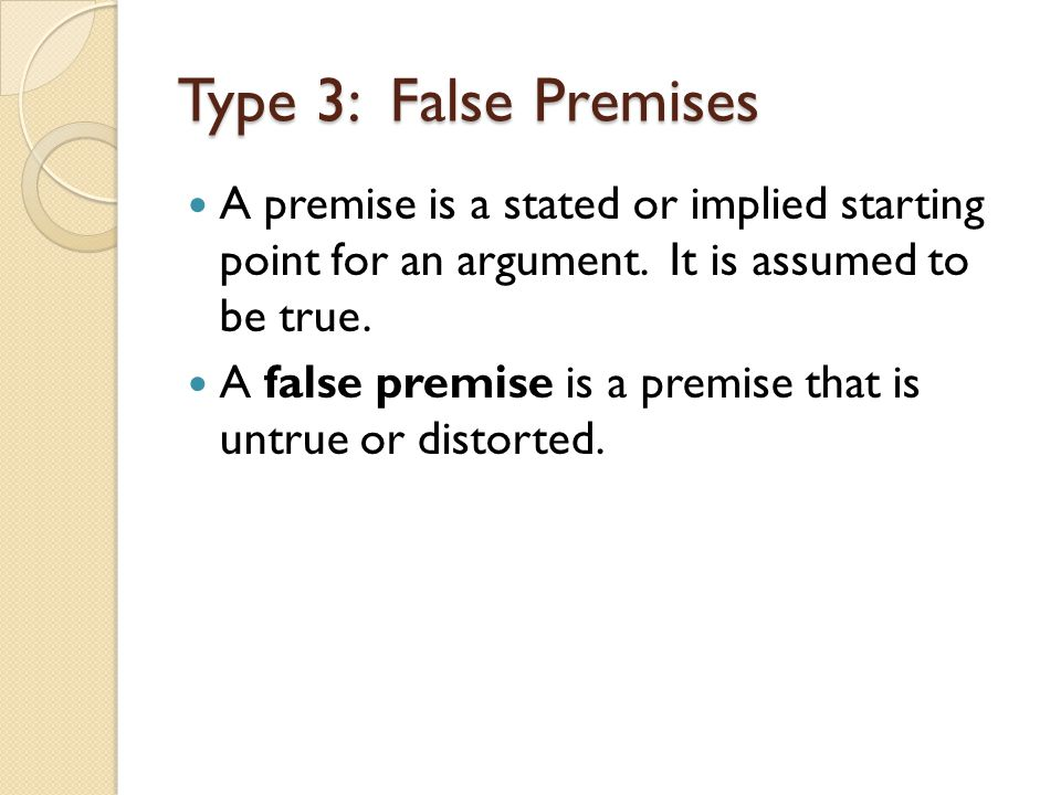 Type 3: False Premises A premise is a stated or implied starting point for an argument. It is assumed to be true.