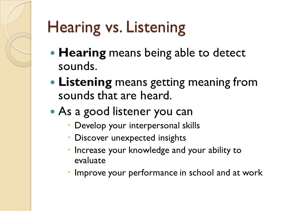 Hearing vs. Listening Hearing means being able to detect sounds.