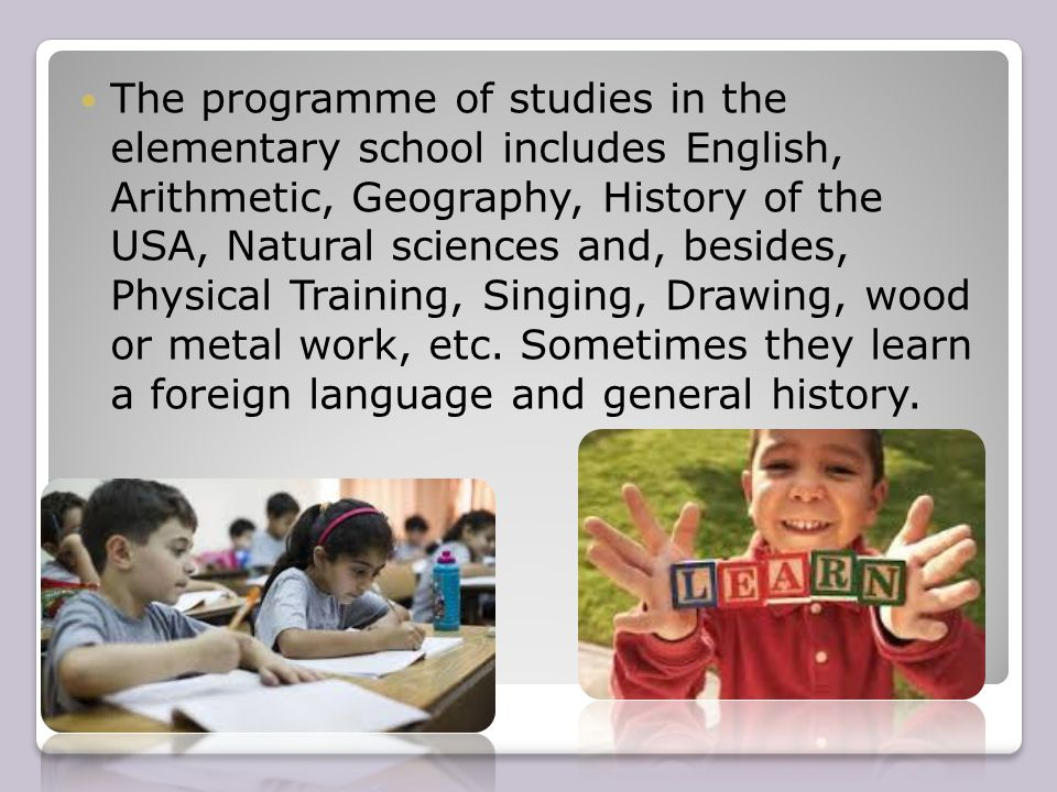 The programme of studies in the elementary school includes English, Arithmetic, Geography, History of the USA, Natural sciences and, besides, Physical Training, Singing, Drawing, wood or metal work, etc.
