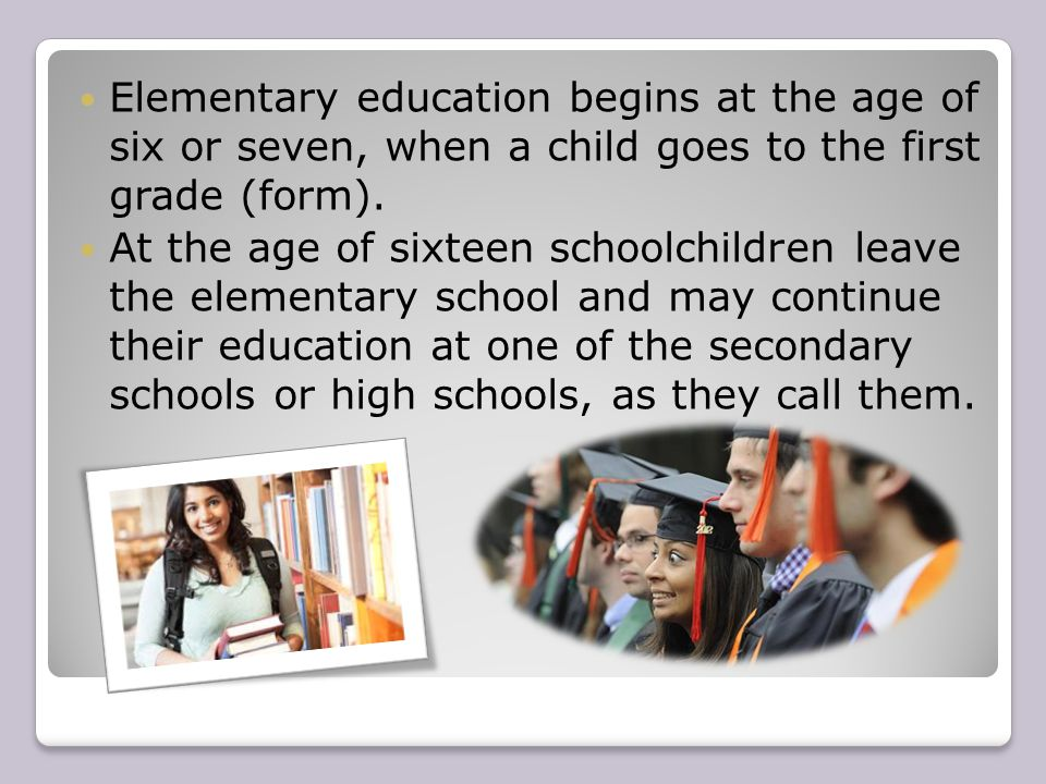 Elementary education begins at the age of six or seven, when a child goes to the first grade (form).