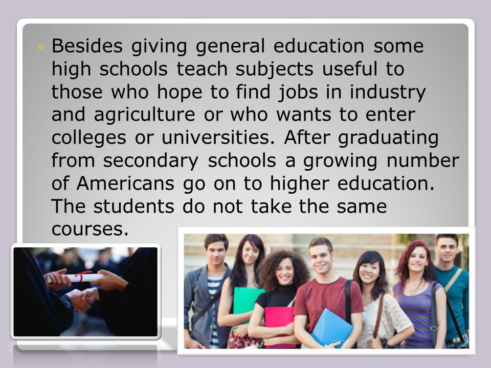 Besides giving general education some high schools teach subjects useful to those who hope to find jobs in industry and agriculture or who wants to enter colleges or universities.