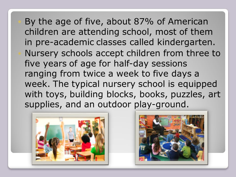 By the age of five, about 87% of American children are attending school, most of them in pre-academic classes called kindergarten.