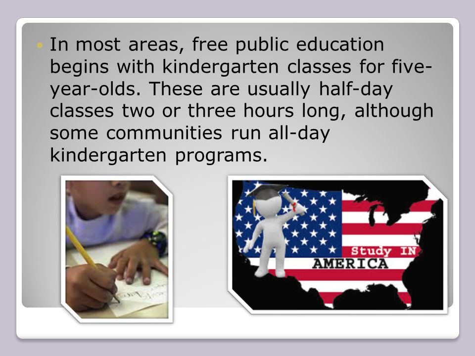 In most areas, free public education begins with kindergarten classes for five- year-olds.