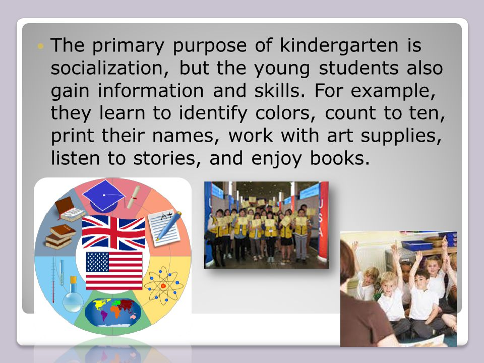 The primary purpose of kindergarten is socialization, but the young students also gain information and skills.