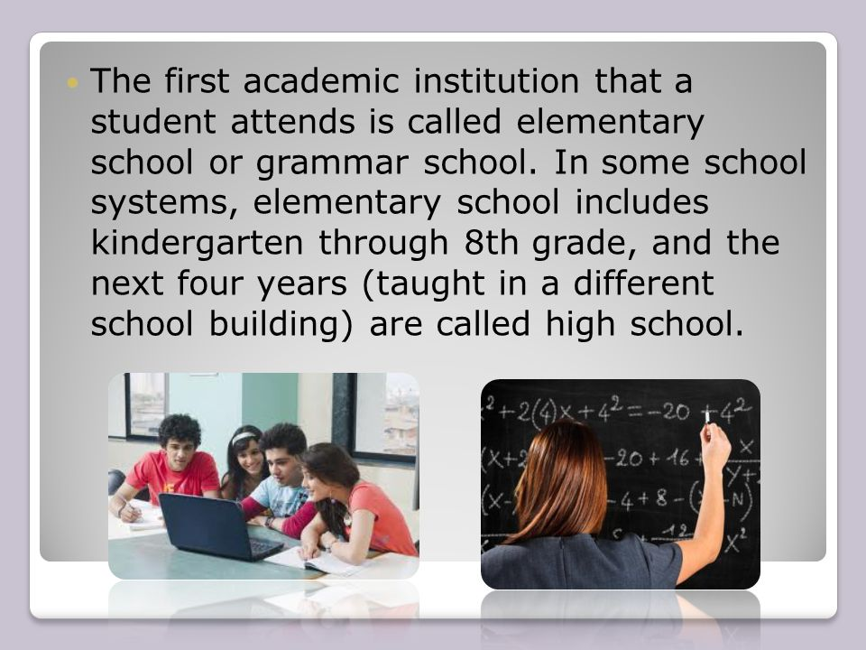 The first academic institution that a student attends is called elementary school or grammar school.