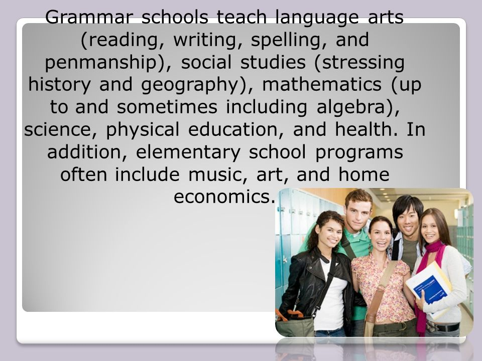 Grammar schools teach language arts (reading, writing, spelling, and penmanship), social studies (stressing history and geography), mathematics (up to and sometimes including algebra), science, physical education, and health.