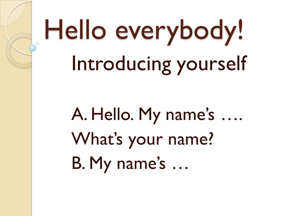 Hello everybody! Introducing yourself A. Hello. My name's ….