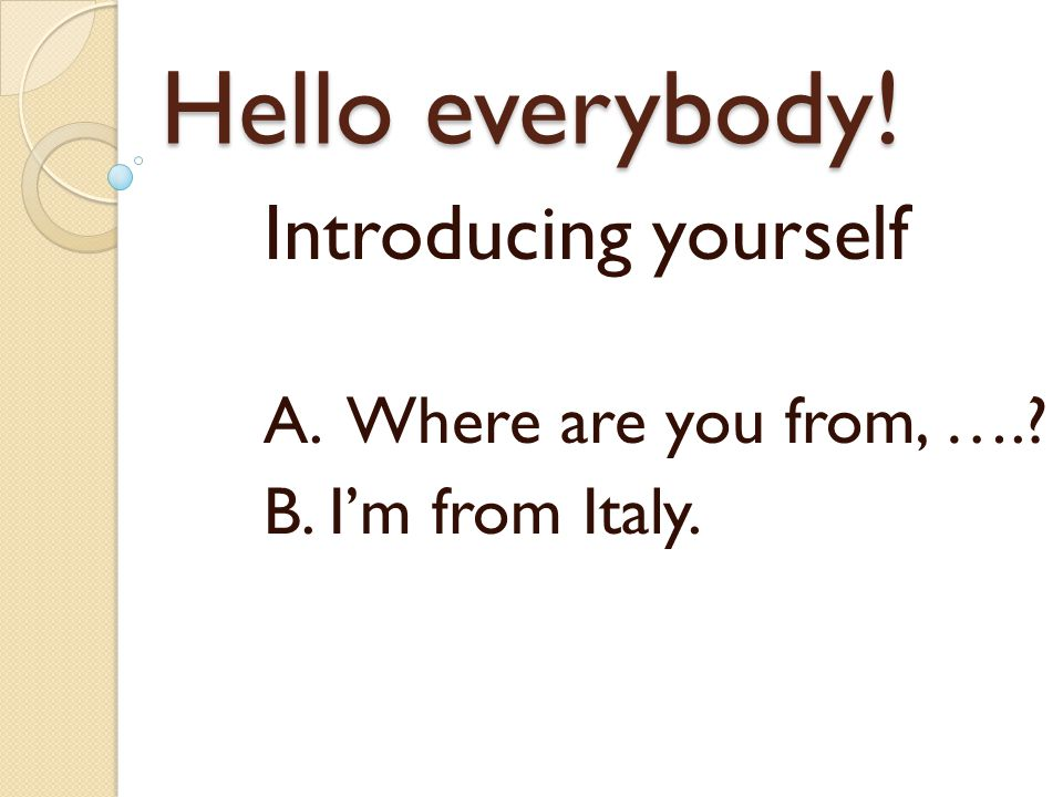 Introducing yourself A. Where are you from, …. B. I'm from Italy.