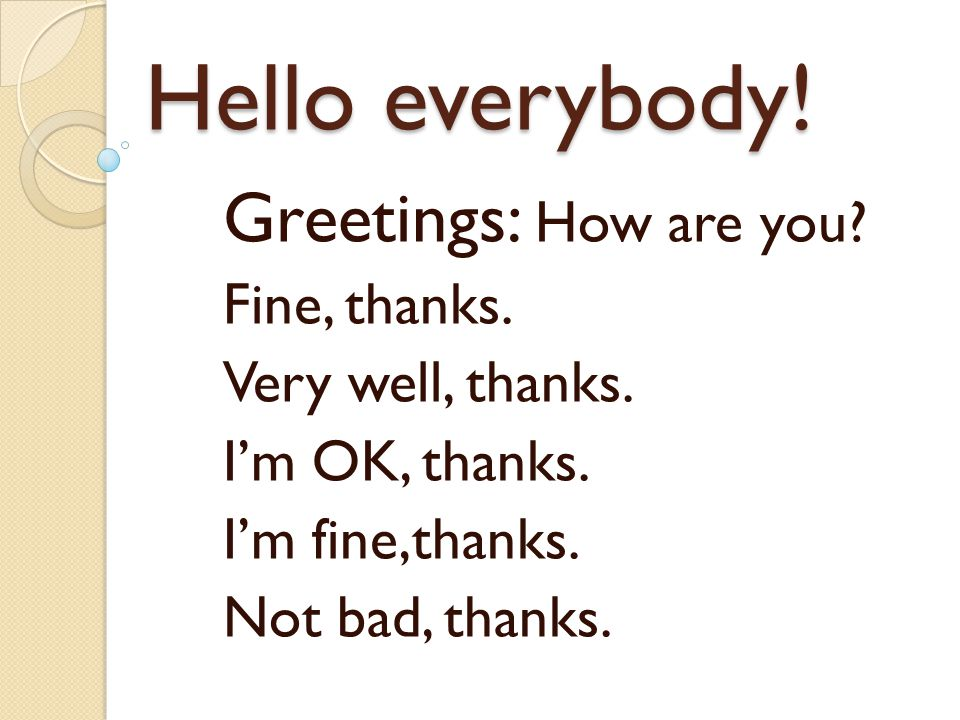 Hello everybody! Greetings: How are you Fine, thanks.