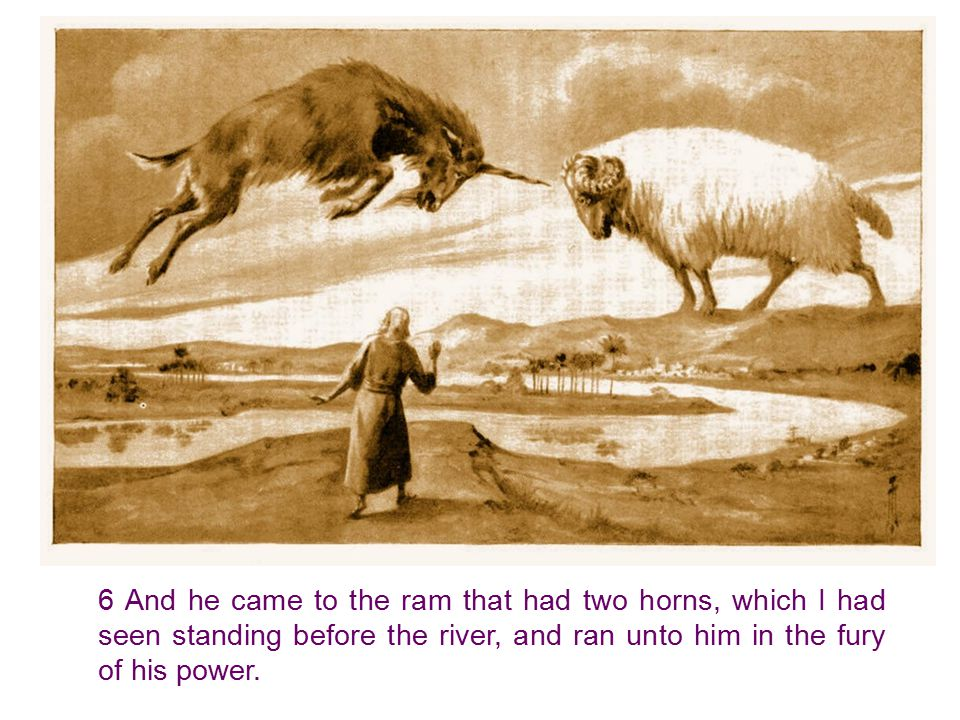 6 And he came to the ram that had two horns, which I had seen standing before the river, and ran unto him in the fury of his power.