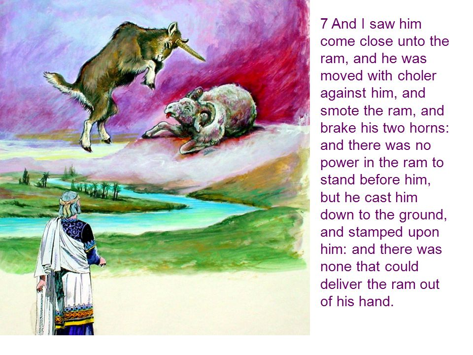7 And I saw him come close unto the ram, and he was moved with choler against him, and smote the ram, and brake his two horns: and there was no power in the ram to stand before him, but he cast him down to the ground, and stamped upon him: and there was none that could deliver the ram out of his hand.