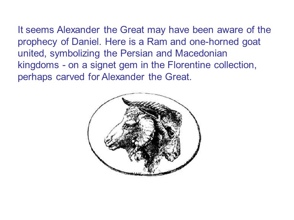 It seems Alexander the Great may have been aware of the prophecy of Daniel.