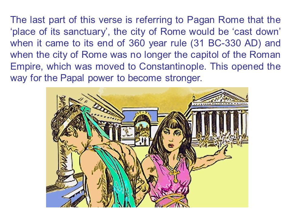The last part of this verse is referring to Pagan Rome that the 'place of its sanctuary', the city of Rome would be 'cast down' when it came to its end of 360 year rule (31 BC-330 AD) and when the city of Rome was no longer the capitol of the Roman Empire, which was moved to Constantinople.