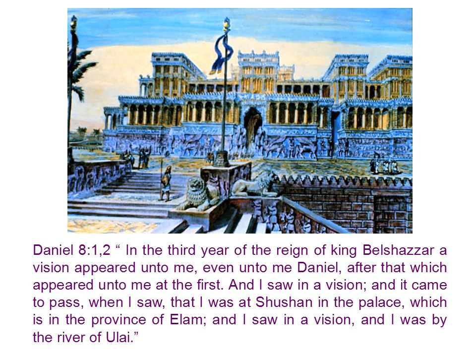 Daniel 8:1,2 In the third year of the reign of king Belshazzar a vision appeared unto me, even unto me Daniel, after that which appeared unto me at the first.
