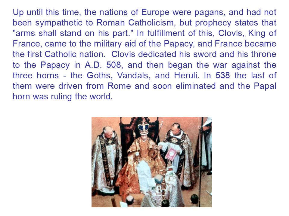 Up until this time, the nations of Europe were pagans, and had not been sympathetic to Roman Catholicism, but prophecy states that arms shall stand on his part. In fulfillment of this, Clovis, King of France, came to the military aid of the Papacy, and France became the first Catholic nation. Clovis dedicated his sword and his throne to the Papacy in A.D.