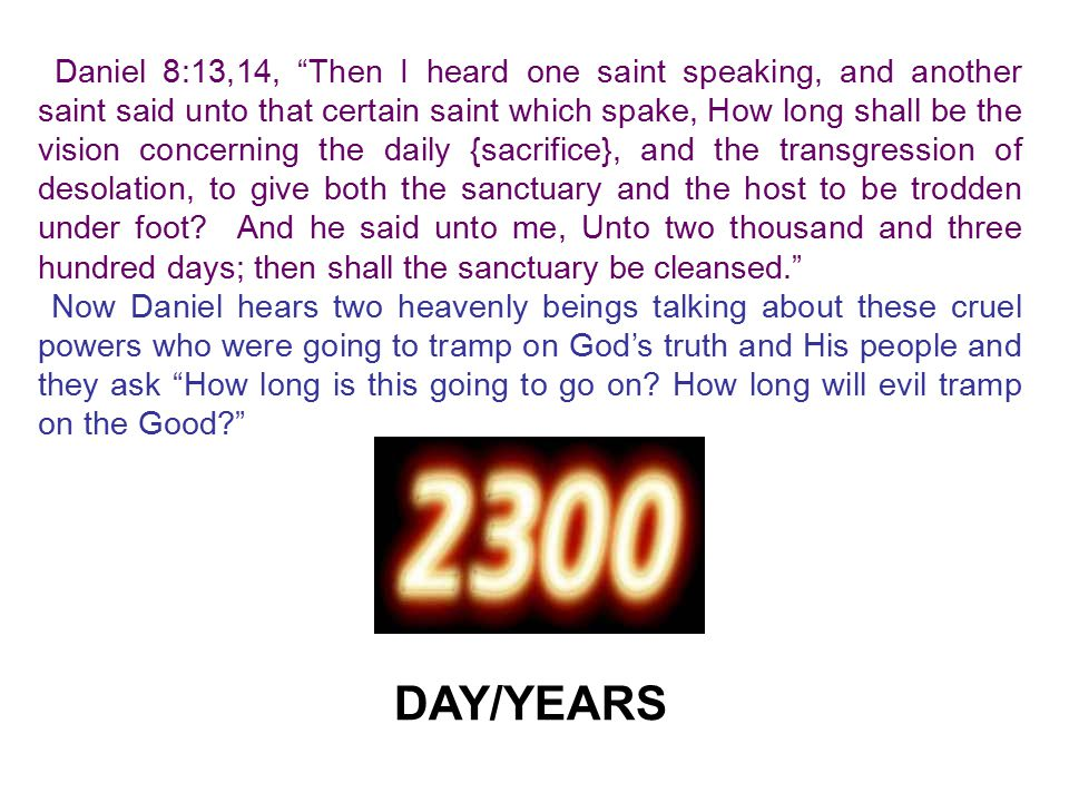 Daniel 8:13,14, Then I heard one saint speaking, and another saint said unto that certain saint which spake, How long shall be the vision concerning the daily {sacrifice}, and the transgression of desolation, to give both the sanctuary and the host to be trodden under foot And he said unto me, Unto two thousand and three hundred days; then shall the sanctuary be cleansed.