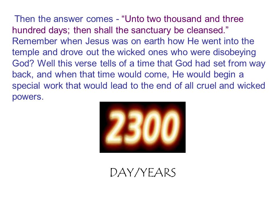 Then the answer comes - Unto two thousand and three hundred days; then shall the sanctuary be cleansed. Remember when Jesus was on earth how He went into the temple and drove out the wicked ones who were disobeying God Well this verse tells of a time that God had set from way back, and when that time would come, He would begin a special work that would lead to the end of all cruel and wicked powers.