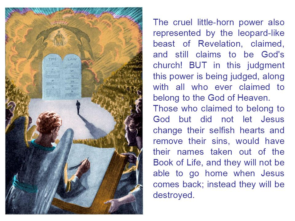 The cruel little-horn power also represented by the leopard-like beast of Revelation, claimed, and still claims to be God s church! BUT in this judgment this power is being judged, along with all who ever claimed to belong to the God of Heaven.
