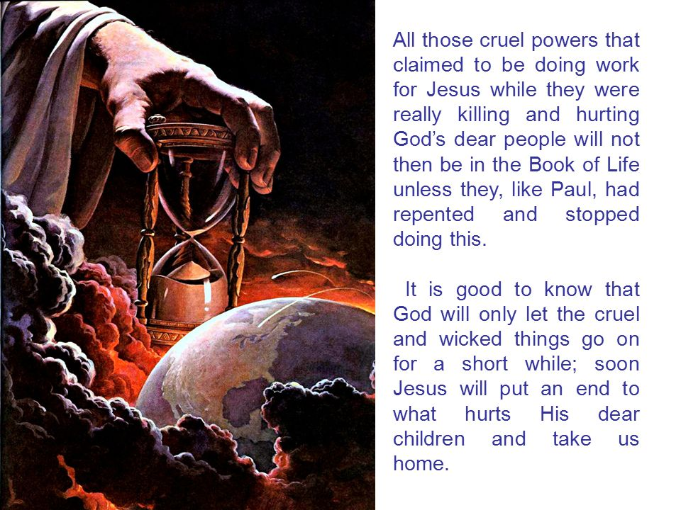 All those cruel powers that claimed to be doing work for Jesus while they were really killing and hurting God's dear people will not then be in the Book of Life unless they, like Paul, had repented and stopped doing this.