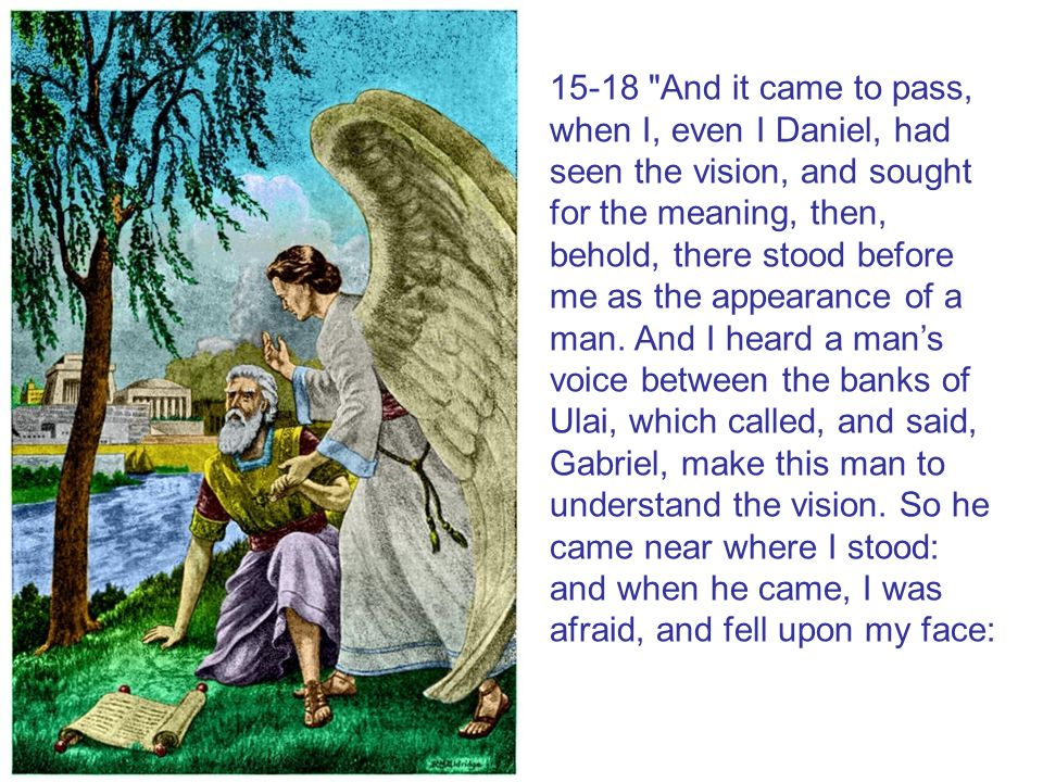15-18 And it came to pass, when I, even I Daniel, had seen the vision, and sought for the meaning, then, behold, there stood before me as the appearance of a man.