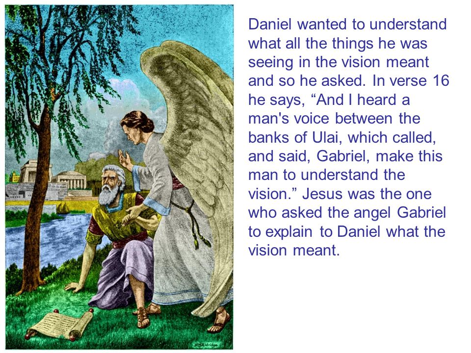 Daniel wanted to understand what all the things he was seeing in the vision meant and so he asked.