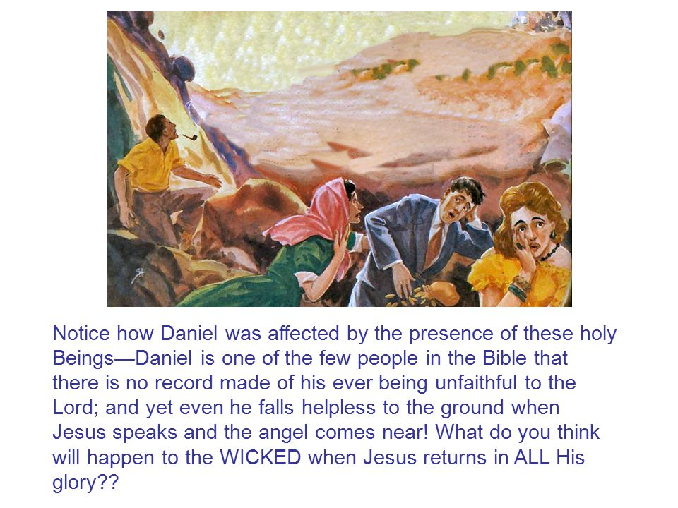 Notice how Daniel was affected by the presence of these holy Beings—Daniel is one of the few people in the Bible that there is no record made of his ever being unfaithful to the Lord; and yet even he falls helpless to the ground when Jesus speaks and the angel comes near.