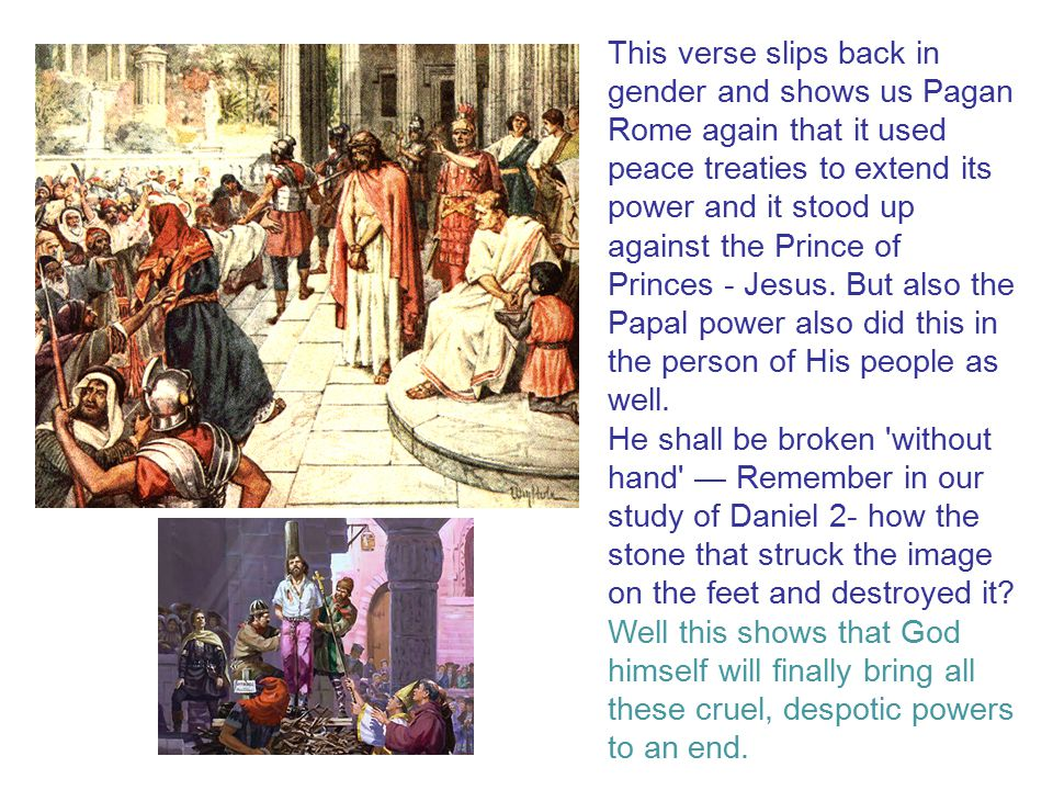 This verse slips back in gender and shows us Pagan Rome again that it used peace treaties to extend its power and it stood up against the Prince of Princes - Jesus. But also the Papal power also did this in the person of His people as well.