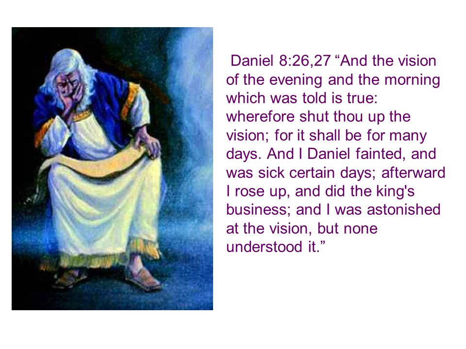 Daniel 8:26,27 And the vision of the evening and the morning which was told is true: wherefore shut thou up the vision; for it shall be for many days.