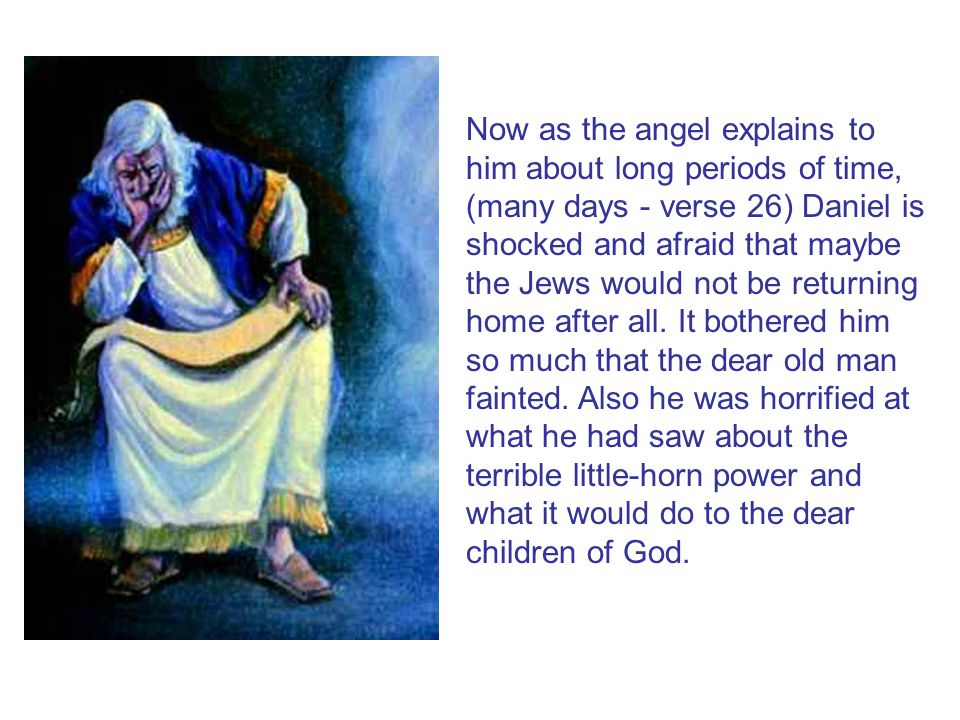 Now as the angel explains to him about long periods of time, (many days - verse 26) Daniel is shocked and afraid that maybe the Jews would not be returning home after all.