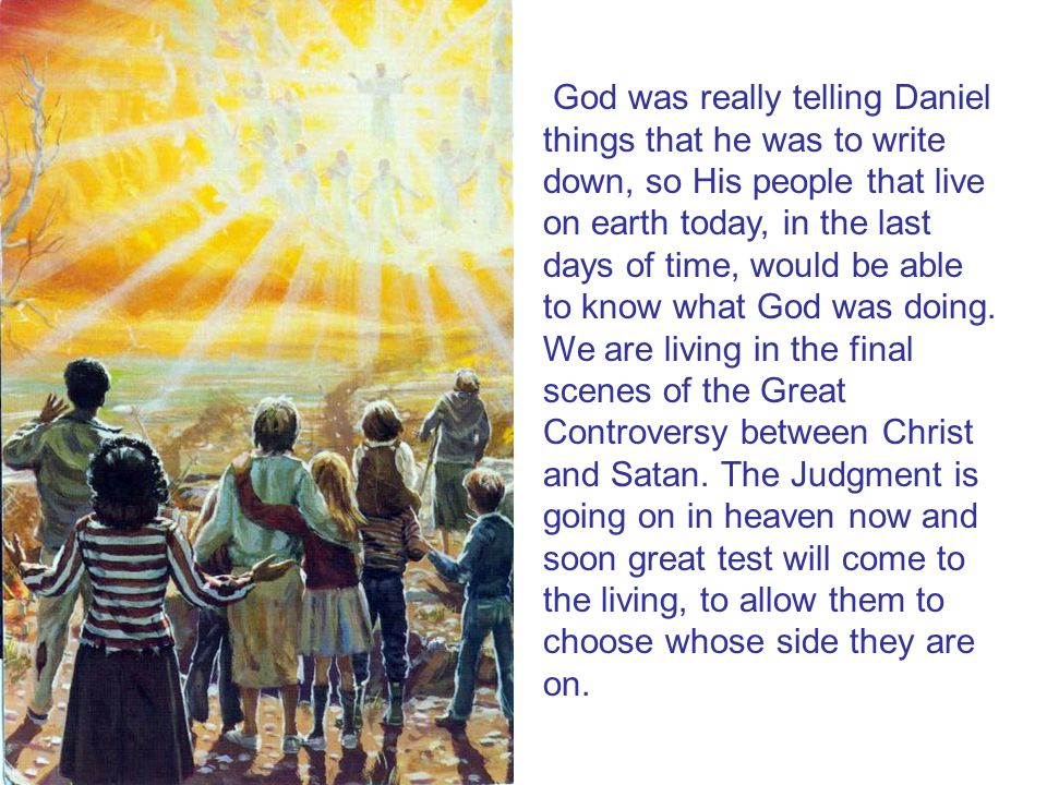 God was really telling Daniel things that he was to write down, so His people that live on earth today, in the last days of time, would be able to know what God was doing.