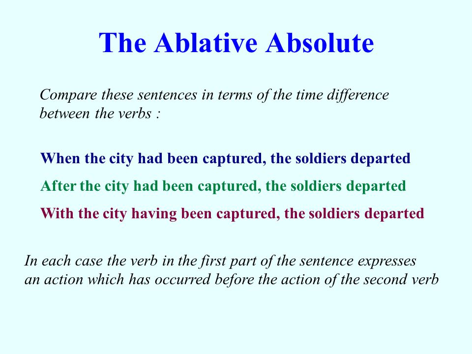 The Ablative Absolute Compare these sentences in terms of the time difference. between the verbs :