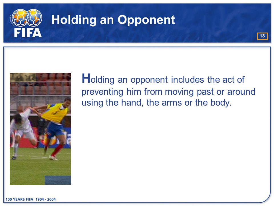 Holding an Opponent Holding an opponent includes the act of preventing him from moving past or around using the hand, the arms or the body.