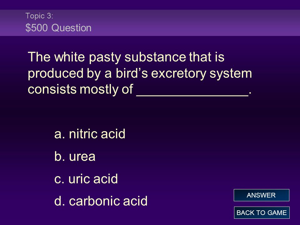 Topic 3: $500 Question The white pasty substance that is produced by a bird's excretory system consists mostly of _______________.