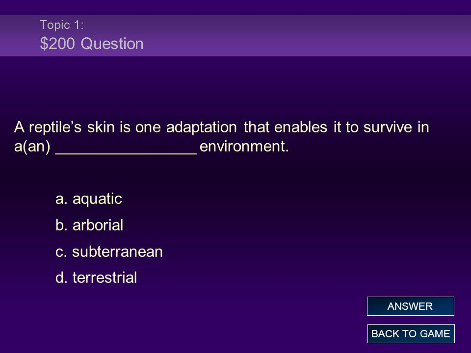 Topic 1: $200 Question A reptile's skin is one adaptation that enables it to survive in a(an) ________________ environment.