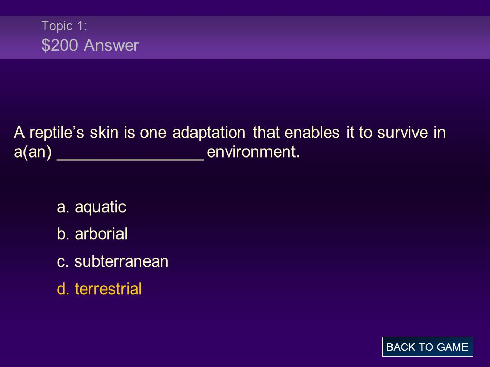 Topic 1: $200 Answer A reptile's skin is one adaptation that enables it to survive in a(an) ________________ environment.