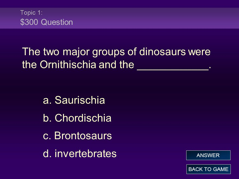 Topic 1: $300 Question The two major groups of dinosaurs were the Ornithischia and the ____________.