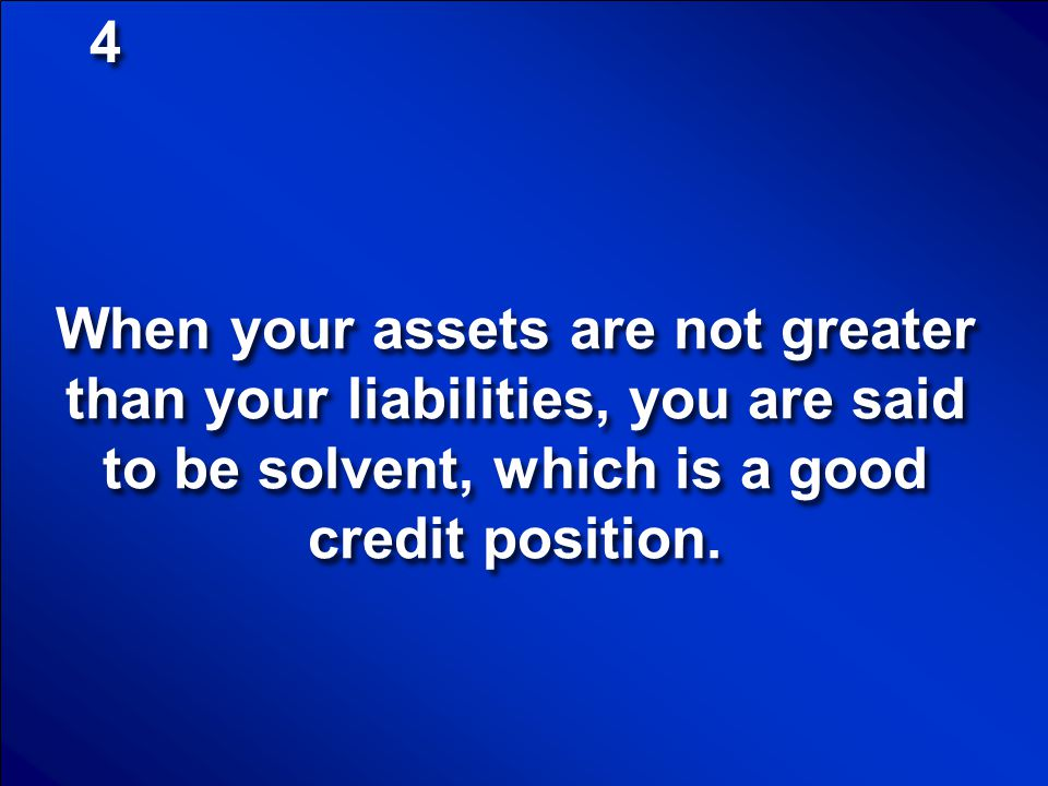 4 When your assets are not greater than your liabilities, you are said to be solvent, which is a good credit position.