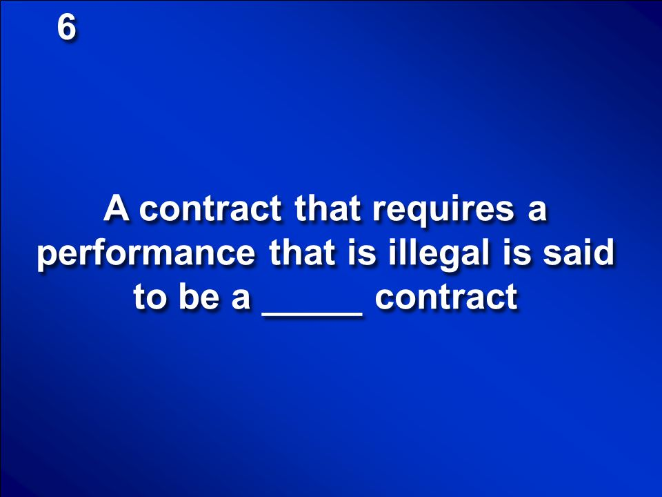 6 A contract that requires a performance that is illegal is said to be a _____ contract