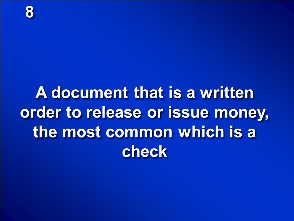8 A document that is a written order to release or issue money, the most common which is a check