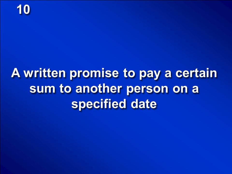 10 A written promise to pay a certain sum to another person on a specified date