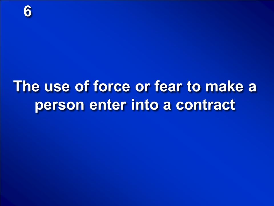 The use of force or fear to make a person enter into a contract