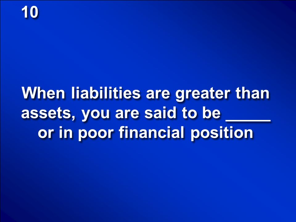 10 When liabilities are greater than assets, you are said to be _____ or in poor financial position