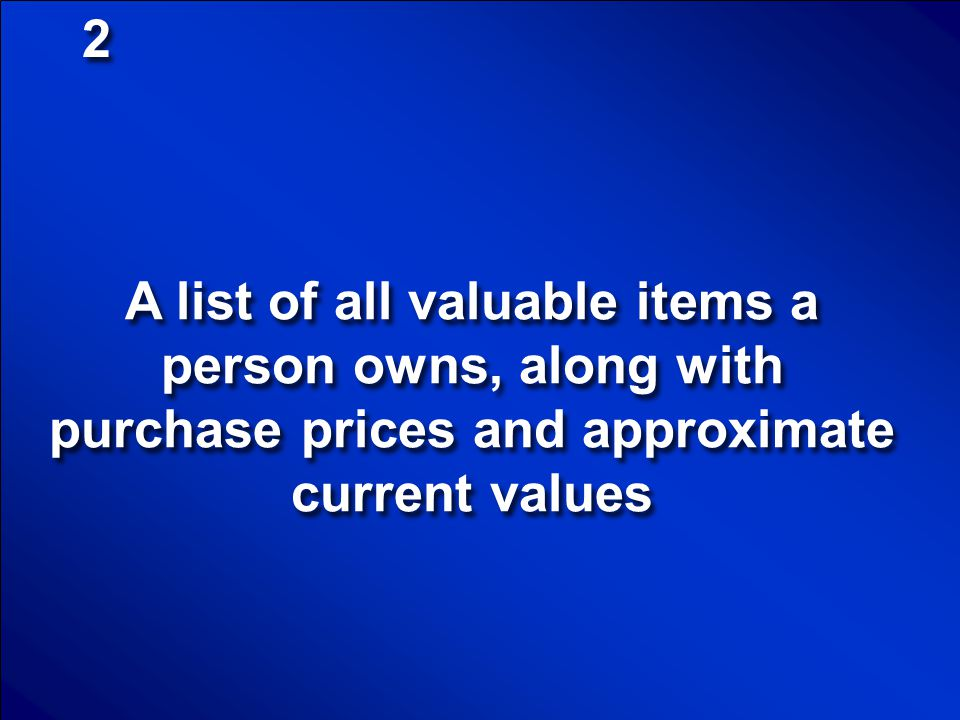 2 A list of all valuable items a person owns, along with purchase prices and approximate current values.