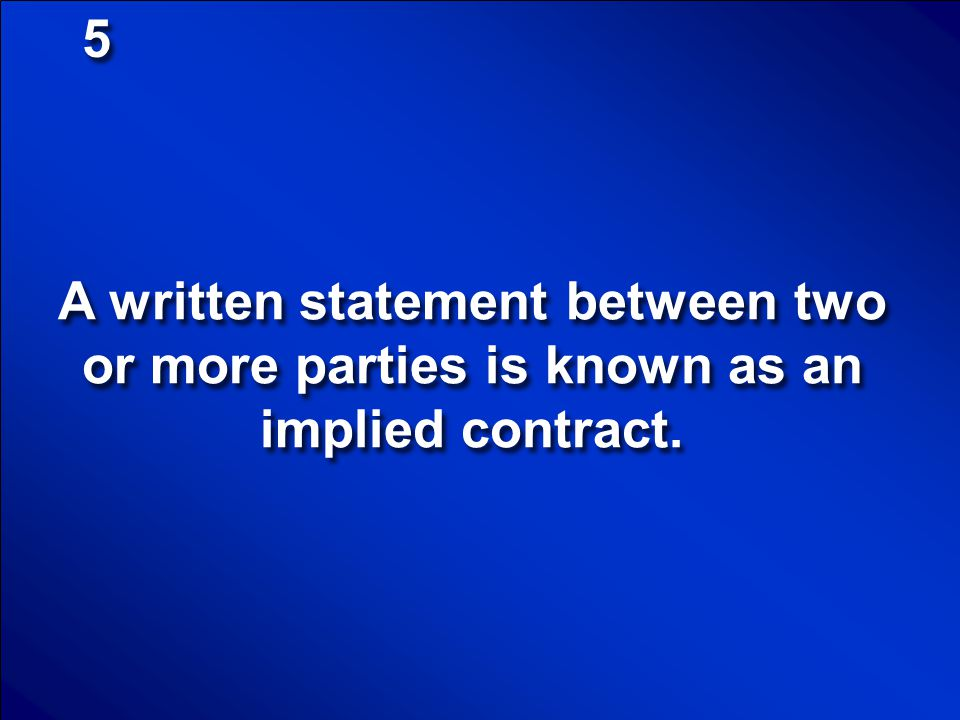5 A written statement between two or more parties is known as an implied contract.