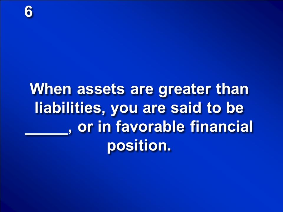 6 When assets are greater than liabilities, you are said to be _____, or in favorable financial position.