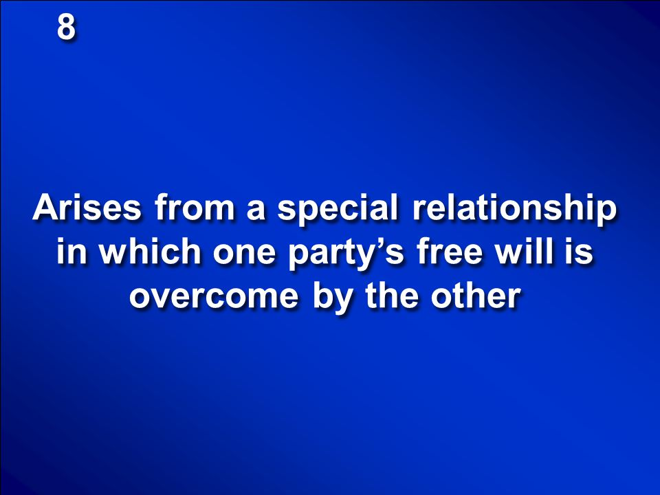 8 Arises from a special relationship in which one party's free will is overcome by the other